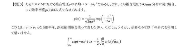 通信工学についての問題なんですが、雑音電圧|v|>v0となるような確率を誤差補関数を使って表す問題を解ける方いらっしゃったら、教えてください。解き方も教えてくれると嬉しいです。問題は画像の...