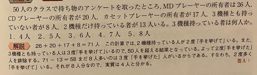 判断推理について。 この問いで、私の解き方でどこがおかしいのか教えて頂けると幸いです。 全員で50人、どれも持っていない人は8人。 よって、どれか1つでも持っているのは42人。 MD,CD,カセット、それぞれ持っていると答えたのは、26人、20人、17人。 26+20+17=63人。 どれか一つでも持っている人との差が 63-42=21人 つまり2つ持っている人と3つ持っている人の合計が21人。 2つ持っている人の合計は問題文にある通り13人。 よって、21-13=8人が3つとも持っている。 という流れで解いたのですが、答えは4人でした。 この回答の仕方の何がおかしいのか教えて頂けると幸いです。 また、解説の最後の、それが8人分なので実質は4人と分かる。のところがよく分かりません。なぜそうなるのでしょうか?