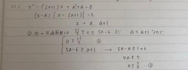 不等式4分のX+3≦3分の2X−1…①3分のX−2a≦5分のX−4…②がある。 (3)二次方程式X²−(2a+1)X+a²+a=0の2つの解が共に不等式①と②の共通範囲内にあるようなaの値の範囲を求めよ。 X=a、a+1までは理解出来たのですが、a≧5分の21、5a−6≧a+1となるのがよく分かりません。なぜa+1≧5分の21、5a−6≧aではだめなのか教えてください。