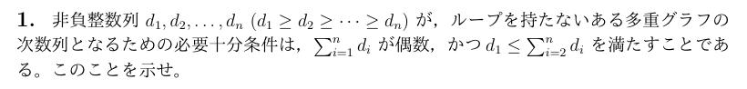 至急教えてください! 非負整数列d1,d2,・・・dn(d1≧・d2≧・・・・・・・・dn)が,ループを持たないある多重グラフの次数列となるための必要十分条件は,∑[i=1,n]diが偶数,かつd1 ≦∑[i=2,n]diを満たすことである。このことを示せ。 握手補題を利用するのはわかってます示せません! よろしくお願いいたします。