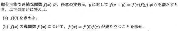 微積の問題について質問です 問題の(b)間違ってませんか? (a)f(0)=1 (b)f(x+0)=f(x)f(0)として微分するとf'(x)f(0)になると思うんですが、僕の考え方が間違っているのでしょうか。