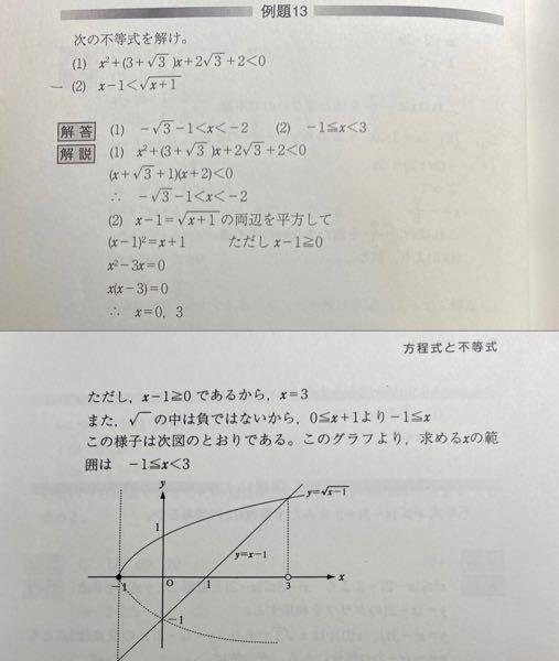 画像の(2)の問題で右辺がルートなため、左辺のx-1>=0になり、またルートの中は負でないため、x+1>=0になることはわかるのですが、なぜxは1以上、xは−1以上と2つの不等号があった時、二つの不等号が重なる1以上( x−1>=0)の部分ではなく−1以上の方が採用され、 答えが-1<= x < 3 となるのでしょう?僕は1<= x < 3 とおもってしまいます。 解説 よろしくお願いします。