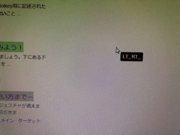 MouseGestureLでマウスにショートカットキーを割り当ててみたのですが、うまく機能しません。マウスのチルトボタン押してたら、常にマウスカーソルにLT_RT_と表示された状態になって、何のボタン押しても何も機能し なくなりました(例えば左クリック押したらLT_RT_LB_と表示されるだけ)。マウス操作できない状態になってしまったのですが、どなたか、この状態抜け出せる方法教えて頂けませんか?
