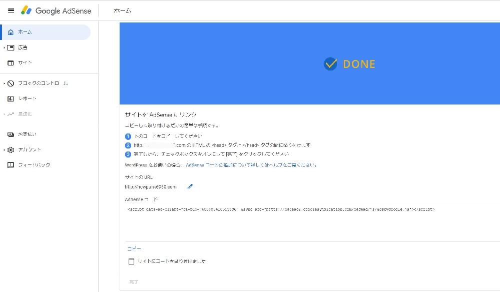 Googleアドセンスについて教えて頂きたいです。 アドセンスに登録しましたが、この先の設定方法がわかりません。。 おそらくこの設定の後に審査があると思いますが、ここから進めなくて困ってます。 どなたかお力を貸してください。 ブログはワードプレス使ってます。 自分のページの 「HTMLのタグとタグの間に貼り付ける」 って言うのが全く分かりません。 どこに貼り付ければいいですか??? どこのページから行けるんでしょうか? 当方ブログ素人です。 よろしくお願いします。