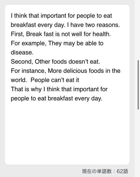英検準2級ライティング 添削お願いします。 2つ目の理由があまり思い浮かばなかったので、日本語で良いのでもしよろしければ案を頂ければ幸いです。 Q:Do you think it is important for people to eat breakfast every day