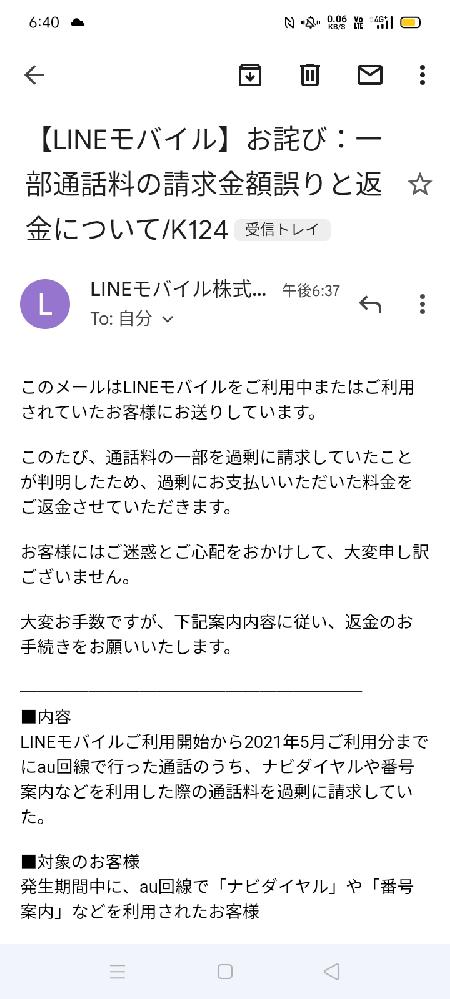 Lineモバイルを装った詐欺ではないでしょうか? Lineモバイルへの問い合わせを調べたのですが、どうしても分からないので、こちらで質問しました。 料金に間違いがあったので、返金するとの事です。 写真