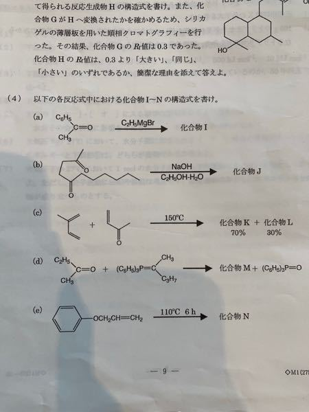 有機化学の問題です。 (4)のb,c,eが分かりません。( ; ; ) bはケトンの、強塩基条件下における加水分解で=Oの部分にOH基が2つ付くと予想していますが、自信がありません。 cはDiels-Aldor反応だと思うのですが、2つの化合物の生成率(70%と30%)の区別方法が分かりません。シス-トランスで分けるのでしょうか? eに関しては見当も付いておりません、、 どなたかよろしくお願いします(TT)