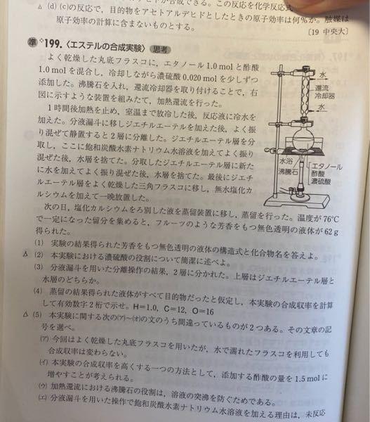 エステルの合成の問題で合成する際に容器が水で濡れていたら平衡がカルボン酸とアルコールの方へ移動してしまうのでエステルの収率が減ってしまうというを見たのですが平衡が移動するのは外から変化があった時だけじ ゃないのしょうか? 濃硫酸の脱水出来る水の量に限度があって最初に水が入っていると脱水出来る量が減ってしまい生成量が減少するとかならわかるのですが。 この問題の(5)の(ア)です。