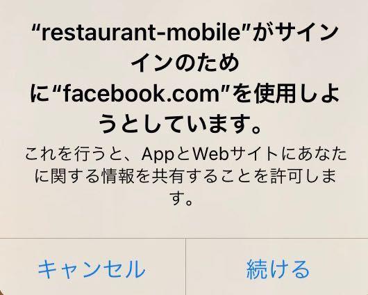 至急お願いします。iPhoneです。 今このようなポップアップ?が出たんですが、心当たりがありません。低電力モードにしていたため、キャンセルをタップする前にスリープモードになり、再度立ち上げた時は消えていたので、結局どうなったのかわかりません。許可されてしまったのでしょうか。 restaurant-mobileとはなんでしょうか? Facebookの情報を共有したのかしてないのか、どこを確認すればわかるのでしょうか? 少しでもわかる方教えてください。