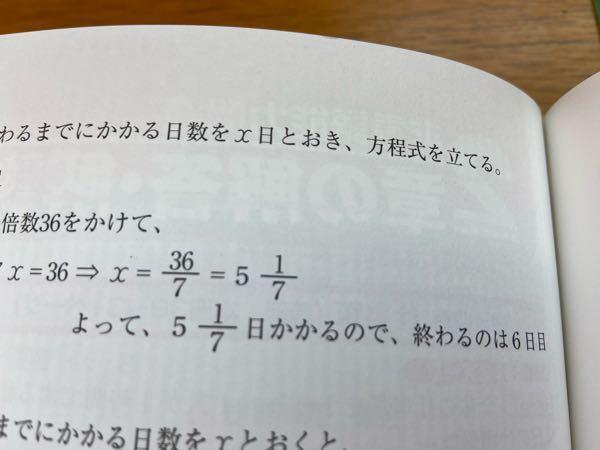 小学生レベルの質問ですみません。 この問題の答えってあってますか? なんか帯分数ってこんな整数にできましたっけ? 36/7=5.1くらいなんで5日目だと思いますが、答えがこう書いてあると何か間違いがあるのではと不安になります。