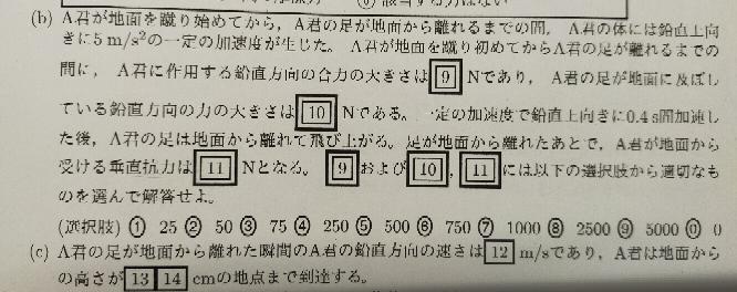 物理の加速度などの問題です。 解説がないので、こちらの解説を教えて頂きたいです。 前置き、 Aくんが水平な地面に立って、鉛直方向に飛び上がろうとしている。Aくんの質量50kg、重力加速度を10m/s²とする。 問題文は以下の写真です。 答えは、9...4, 10...6, 11...0, 12...2, 13...2, 14...0です。 宜しくお願い致します。