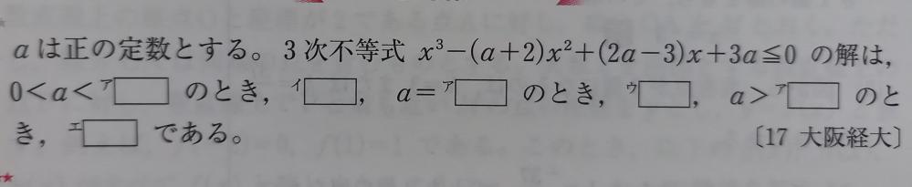 この問題の解説をお願いします!!m(_ _)m aは正の定数とする。3次不等式x^3-(a+2)x^2+(2a-3)x+3a≧0の解は、0<a<(ア) のとき、(イ)、a=(ア)のとき、(ウ)、a>(ア)のとき、(エ)である。