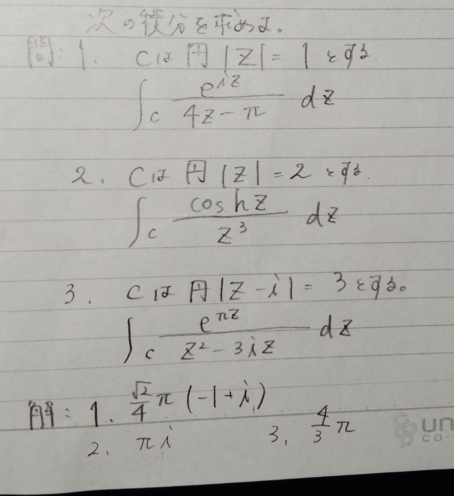複素変数の積分の問題です。コーシーの定理を使うと思います。解はわかるので計算過程を教えてほしいです。1問でもわかる方いたら助けてください!