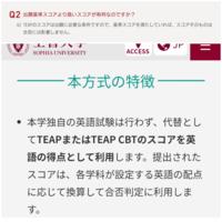 上智大学のTEAPスコア利用型入試についての質問です。 上智大学の公式サイトのページでは 「TEAPのスコアは出願に必要な条件ですので、基準スコアを満たしていれば、スコアそのものは合否には影響しません。」 とありますが、 別のページでは 「TEAPまたはTEAP CBTのスコアを英語の得点として利用します。提出されたスコアは、各学科が設定する英語の配点に応じて換算して合否判定に利用します。」...