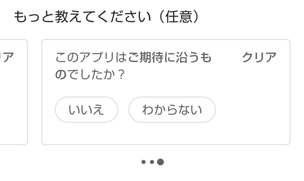 GooglePlayストアについて質問です。レビュー書いた時、下の方に「もっと教えてください」的な文章があって、このアプリは使いやすいですか?とかご期待にそう物でしたか?などの質問が用意されてい...