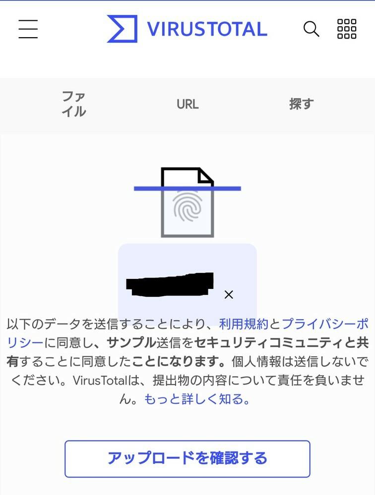 ウイルストータル(virus total)にファイルをアップロードして分析しようとしたところ、誤って他のファイルを選択してしまいました。 ただ、画像下部のボタン「アップロードを確認する」は押しておらず、分析結果までは見ていません。 これはファイルを選択したものの、アップロードまではしていないということでしょうか? 初めての利用で勝手がわからず、初歩的な質問で申し訳ありませんがどなたかご存じの...