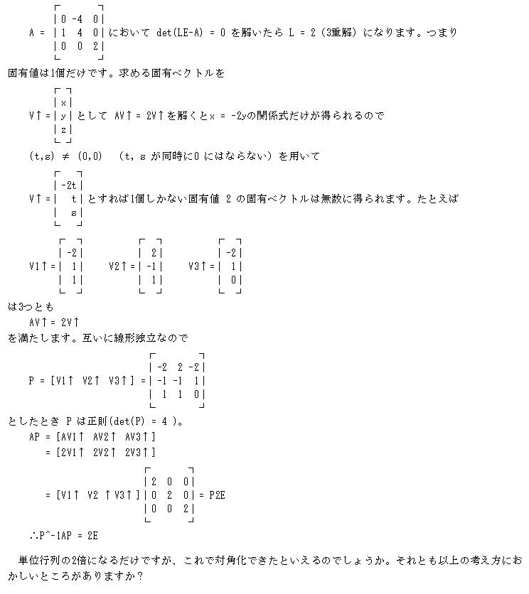 線形代数を再勉強しています。いろいろ忘れています(笑)。 固有値が1個しかない場合(固有方程式の解がすべて重解)の正方行列の対角化について教えてください。 http://www.riruraru.com/cfv21/math/diagonalize.htm によると、固有方程式がL個の重解を持つとき、固有ベクトルがL個未満のときは行列は対角化できないとのことなのですが、L次の正方行列で固有方...