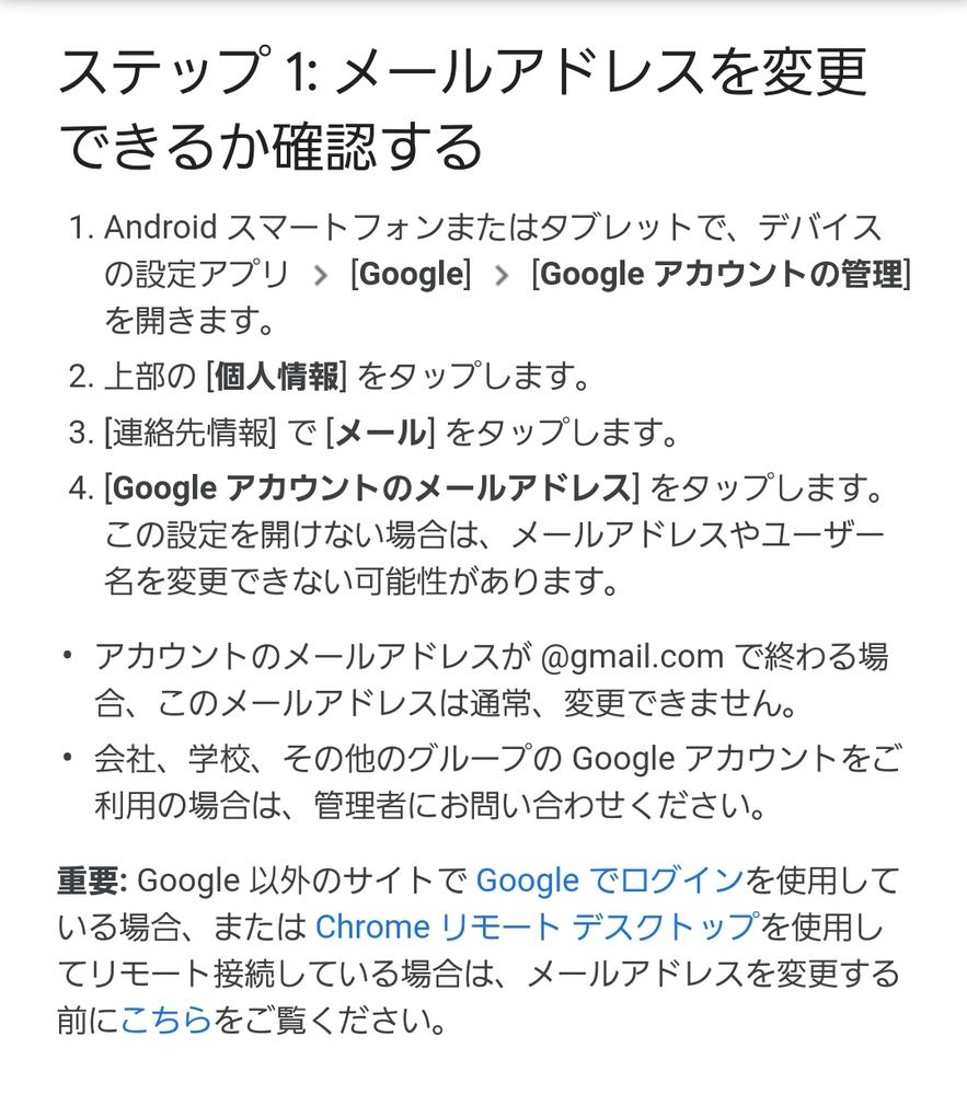 質問失礼いたします。 グーグルアカウントについて質問です。 スマホ(Android)購入時に必ずグーグルアカウントを登録すると思います。 この購入時というか初期登録に使用したグーグルアカウントの変更は不可能なんでしょうか? アカウントの追加などいろいろ機能はあるようですが、追加したアカウントを主体のアカウントと設定できるかが不安です。 初期登録したグーグルアカウントのアドレスが気にいらなくて、変更したいのです。もう何年も使用していますが。 スクショしてある、Googleの公式サイトにはこのように書いてあり、難しいのかなと思っていますが。 ご教授よろしくお願いいたします。