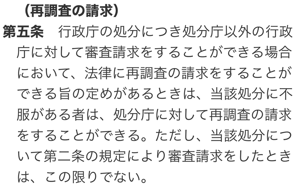 行政不服審査法第5条の言っていることが分かりません。 「(再調査の請求) 第五条 行政庁の処分につき処分庁以外の行政庁に対して審査請求をすることができる場合において、法律に再調査の請求をすることができる旨の定めがあるときは、当該処分に不服がある者は、処分庁に対して再調査の請求をすることができる。」 たとえば、東京都(処分庁)がした処分について、沖縄県(処分庁以外の行政庁)に対して審査請求できるなら、東京都に対して再調査の請求ができる、ということですか? さっぱりわけがわかりません。