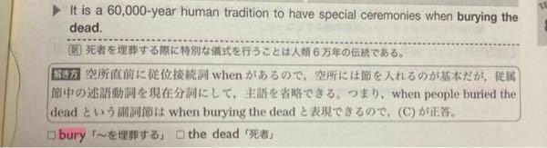 英語の分詞についての質問です。 It is a 60,000-year human tradition to have special ceremonies when burying the dead. when burying the dead.はwhen people buried the dead という副詞節の主語を省略して述語動詞を現在分詞にしたものと記載されていたのですが、 ...