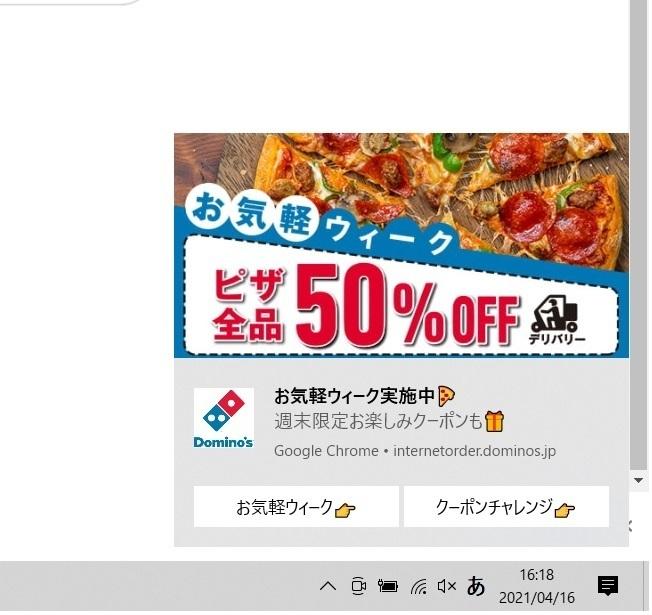 ドミノピザのPC広告を何とかしたいのですが 以前、パソコンからドミノピザの注文をしたら その後からパソコンの右下の通知?で ドミノピザの広告が頻繫に出るようになりました。 ブラウザ(chromeです)かパソコンか どちらの設定なのかわからないので どこから通知しないようにすればよいのか 教えていただけますでしょうか。
