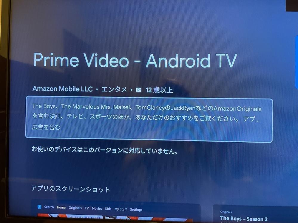 Android TVについてです。 TOSHIBAのREGZAを使用中です。 Amazonプライムビデオを見たいのですが、 アプリをダウンロードしようとすると、 「お使いのデバイスはこのバージョンに対応していません」と表示されます。 Androidの設定の端末情報よりシステムアップデートを押すと、バージョンは最新ですと表示されます。 なぜプライムビデオのアプリがダウンロードできないのでしょ...