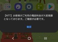 画面を開く度に【NTT】お客様がご利用の電話料金が大変高額となっております。ご確認が必要です。と表示されます 1度確認を押した後ホームボタンを押せば消えるのですが画面を開くとまた表示されます。 画面に表示されない方法があったら教えて欲しいです