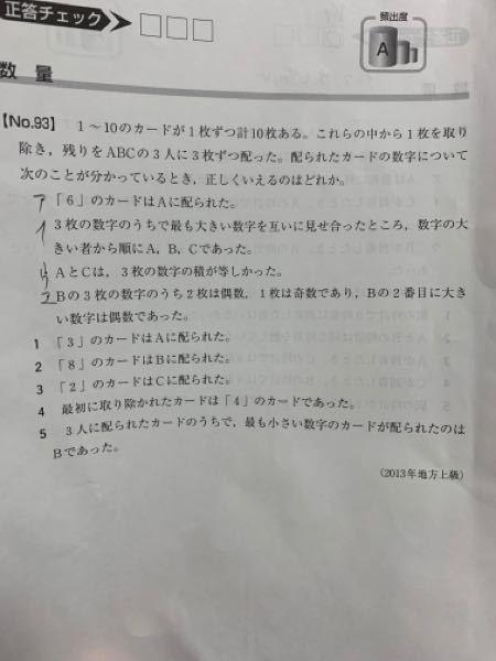 公務員試験の科目、判断推理の数量の問題です。 この問題の解答の「一部」が理解出来ないので、解説出来る方宜しくお願い致します。 ※解答※(一語一句そのまま書きます。) 3枚の数字の最大数の順がC<B<Aなので、 Aは「10」か「9」を持っている。 (∵残ったカードは1枚だけなのでそれが「10」なら、Aは「9」を持っている。それが「10」以外なら、Aは「10」を持っている。) ⅰ)Aが「9」を持っている時 Aが「6」「9」を持っている。AとCは3枚の数字の積が等しいので、 A=6×9×◻︎ =2×3×3×3×◻︎ 「6」「9」以外の「1」〜「8」の数のうち異なる2数を掛けた時に、上のような因数が出てくる組合せはあり得ない。 ↓↓↓ここから下の解説が分かりません↓↓↓ (∵「1」〜「8」のうち、「6」〜「9」以外の3の倍数は「3」しかなく、3の因数が3つもあることはありえない。 よって、Aは「9」を持っておらず、「10」を持っている。 〜解説続く〜 異なる2数を掛けた時に、上のような因数が出てくる組合せはあり得ない。が理解出来ません。