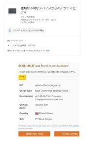 種類が不明なデバイスについて グーグルアカウントの___セキュリティ の___お使いのデバイス__に 種類が不明なデバイスからのアクティビティ_がありアメリカ合衆国とありました。  そのIP先(54.69.116.37)を調べると海外のアマゾンのようなものでした。 https://www.abuseipdb.com/check/54.69.116.37  まずそのデバイスをログアウトしパスワ...