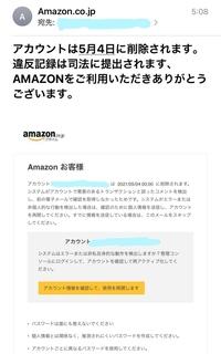 Amazonについて2つお聞きしたいことがあります。 まず一つ目は、メールアドレスが違うことからAmazonの詐欺メール?かと思うんですが、本当にアカウント削除されることはありますか? (下に貼っている写真が送ら...