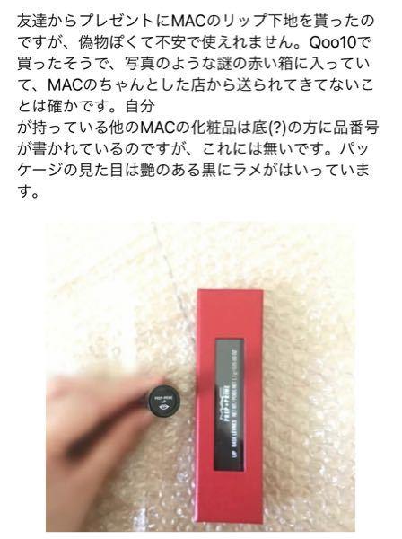 早めにお願いしたいです。Qoo10でMACのリップ下地を買いました。やっぱり偽物ですよね?shopからは海外の代理店や免税店の並行輸入品と返事を貰いました。 黒のパッケージにラメが入っており、A29と印字があります。 画像の方と同じ赤い箱に入って届きました。後ろのシール(?)も同じです。