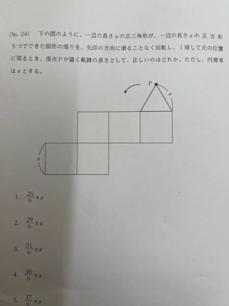 図形の問題について、教えてください。 よろしくお願いいたします。 図のように、一辺の長さ a の正三角形が、一辺の長さ a の 正 方 形 5つでできた図形の周りを、矢印の方向に滑ることなく回転し、1周して元の位置 に戻るとき、頂点Pが描く軌跡の長さとして、正しいのはどれか。ただし、円周率 はπとする。