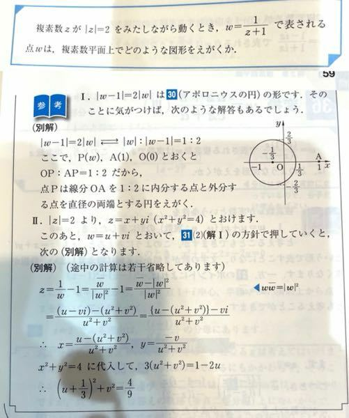 数学Ⅲ 複素数平面 変換の問題について 写真のようにアポロニウスの円に変換できる問題があるのですが、この問題は円の中心の座標や半径の大きさも求めなければいけませんか? 写真の(別解)の所は半径や中心の座標を求めていません。 別解(写真の解法)ではなく、また別にゴリ押しで変形する方のまた別の解法が参考書にあるのですがそこでは中心と半径を求めています。(写真送ります)