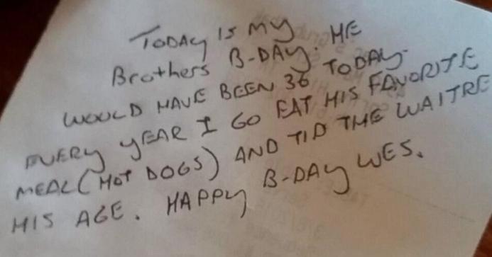 写真の英文が独特で一部よく読めません。 どなたか英文をきれいに書いてください。 記事によると和訳はこうなってました。 「今日は弟の誕生日です。弟は今日36才になるはずでした。毎年、彼の誕生日に大好きだった食事(ホットドッグ)を食べて、彼の年の数だけチップを置くことにしているんです。誕生日おめでとう、ウェス」