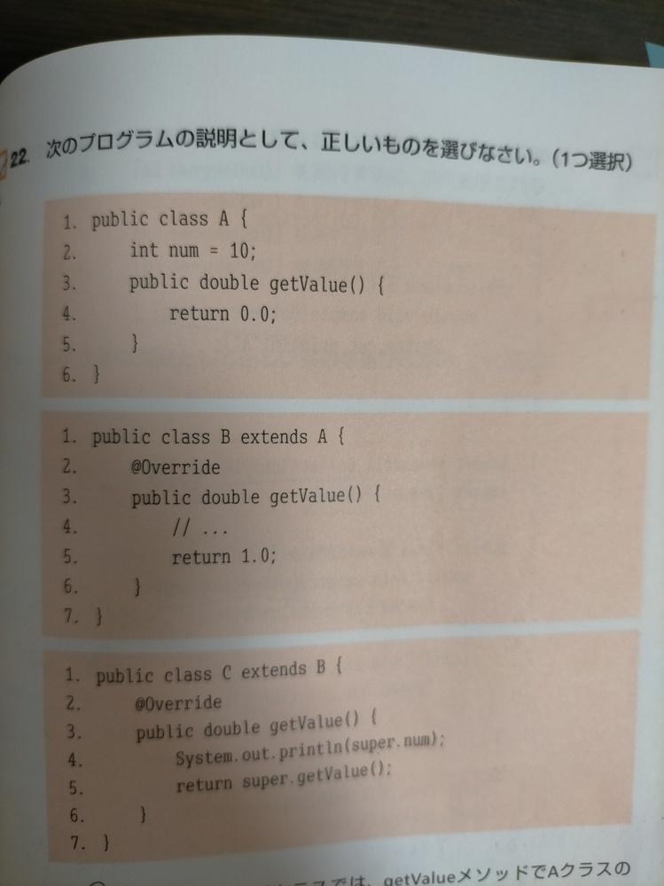 Java初心者です。 画像のプログラムなのですが、Cクラスのインスタンスを生成し、getValueメソッドを実行するとコンソールに10と表示されます。 しかし、Cクラスの4行目にsuper.numとありますが、numフィールドがあるのはAクラスであって、Cクラスの親の親クラスであるためアクセスできないのではないでしょうか? 拙い説明ですみません。躓いてしまったのでどなたかご教授ください。