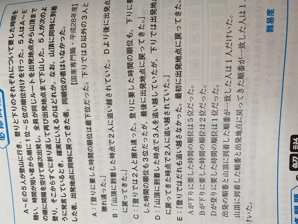周りの人に聞いてみても解決しなかったのでここでお伺いします。 公務員の教養試験の過去問なのですが、解説を読んでも納得のいかないところがあります。 判断推理の問題です。 解説では出発地に戻ってきた順序がE、A、D、B、Cの順番になると書かれているのですが、その場合AはEに抜かされ、Dを追い越したことになり、「Aが下りでD以外の3人とすれ違った」という条件に合わなくなるのではないか、と納得がいき...