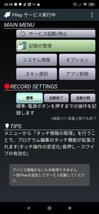 FRepでの質問です。 FRepでの初期セットアップはおわっているのですが、メニューの3点マークのタッチ情報の取得を押すとデバイス情報がないため 取得できません1度FRepを設定してサービス起動してくださいと表示されます。 あと、recにて録画を開始した時、 電源ボタンを押して画面をもう一度開くと 録画がキャンセルという表示が出ます FRepに詳しい方回答お願い致しますm(_ _)m