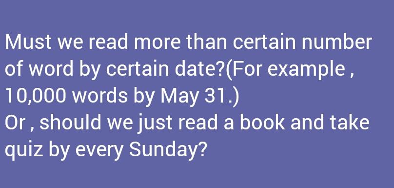大学のネイティブの教員に画像のようなメッセージを送ったのですが、おかしい箇所や間違っている箇所等はありますか? 私達は特定の日時までに特定の語数以上を読まなければなりませんか?(例えば、5月31日までに1万語のような) それとも、毎週日曜日までに本を1冊読んでクイズに答えれば良いのですか? というつもりで書きました。
