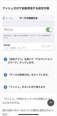 iPhoneのメール通知設定についての質問です。 メールのアプリを開かないと、メッセージが受信されません。 色々なサイトで調べたところ、プッシュ通知に切り替えろとのアドバイスが載っており、私もプッシュ通知に切り替えてみましたが特に改善されませんでした。 以下添付する写真のようなアドバイスも見つけましたが、この説明で言われている「アカウントとパスワード」という欄が設定アプリの中に存在してお...