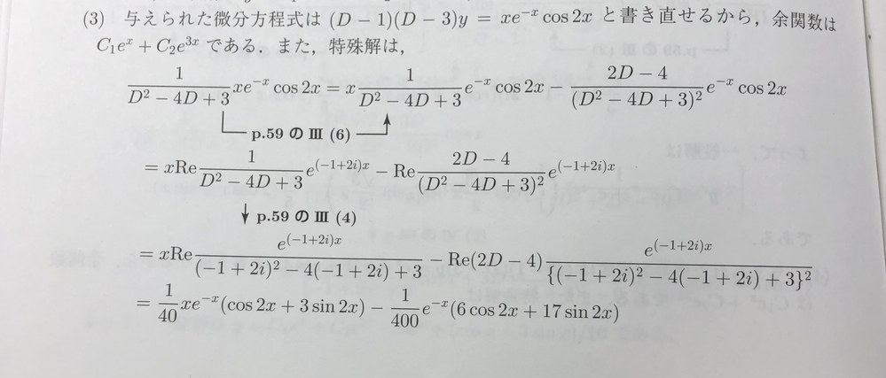 演算子法による定数係数線形微分方程式の解法について質問です. 新版演習微分方程式のp73の問題の(3)が分かりません.問題は (D^2-4D+3)y=x*exp(-x)cos(2x) で,余関数を求めて,特殊解を求めるところまでは分かるのですが,その後の計算が解答と合いません.分かる方に教えていただけますと幸いです.
