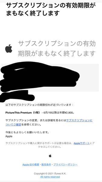 アプリの件で相談です 先日詐欺アプリと言っても過言ではないような アプリを何も知らず取ってしまいました。 Appleに問い合わせして解約方法を教えてもらいながら 年会費を払わないようにサブスクリプションで 直したつもりなんですが 今日Appleからこんなメールが届きました。 これってサブスクリプションで有料のところに チェックがついてなければこのまま放置していても 問題はないんですかね?? 一応Appleに問い合わせしていたとき これで外れているから年会費は払わないようになっていると思うとは言われています 分かりづらい文章ですみません、、、