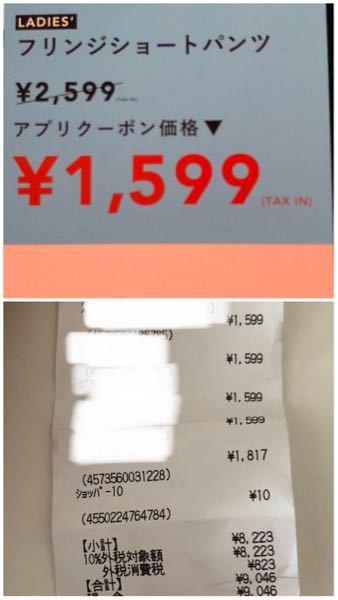 ウィゴーで買い物をしました。 クーポンも併用して安く買うことができたのですが疑問に思ったことがあります。 私はお金もギリギリだったため、電卓で計算して確認してからレジに向かいました。 (ウィゴーの値札やクーポンのところにtax inと表示されています。) しかし会計の時に、自分の計算より700円くらいオーバーしてしまい、1回お金を下ろしに行きました。 自分の計算が間違っていたのかと思い、 会計が済んでからレシートを見てみると 合計のところで10%の消費税がプラスされていました。 全て税込表示なのに最後に10%対象商品に入るのは普通なのでしょうか??