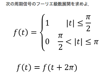 大学の課題でわからない問題があったので、教えていただきたいです。 [問題] 次の周期信号のフーリエ級数展開を求めなさい。 f(t)={ 1 |t|<=π/2 0 π/2<|t|<=π f(t)=f(t+2π)