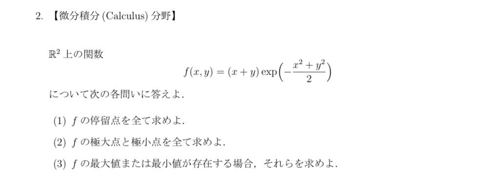 コイン250枚です。大学の微分積分学の最大値、最小値についての質問です。 f(x+y)=(x+y)exp(-(x^2+y^2)/2)について、 (1)fの停留点を全て求めよ。 (2)fの極大点と極小点を全て求めよ。 (3)fの最大値または最小値が存在する場合、それらを求めよ。 の問題の(3)の解答についてわかる方いらっしゃれば、回答頂けると嬉しいです。(1)、(2)の私の解答もURLで添付しています。参考によろしくお願いいたします。 (1)https://d.kuku.lu/19c7e8c4f (2)https://d.kuku.lu/d6504f36a https://d.kuku.lu/6baeae1ef (1)、(2)でミスがある場合指摘していただけると嬉しいです。
