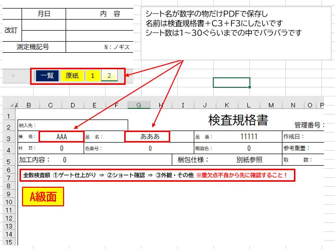 """質問失礼いたします。 下記内容が実行できるようにするにはどうしたらよいか教えてください。 目的としては、名前が数字のシートを個別でPDFで保存し、 (左から2シート目以降から保存でも大丈夫です) 名前を付ける際に、「検査規格書+セルC3+f3」にしたいです。 ※シート数は毎回変わります。 画像の場合ですと、ファイル名は「検査規格書 AAA あああ」になります。 現状は色付きシートを指定+保存名はシート参照になっています Sub PDF作成() Dim i As Long For i = 1 To Sheets.Count If Sheets(i).Tab.Color = 65535 Then Sheets(i).ExportAsFixedFormat Type:=xlTypePDF, _ Filename:=ActiveWorkbook.Path & """"\"""" & Sheets(i).Name & """".pdf"""" End If Next i End Sub 宜しくお願い致します。"""