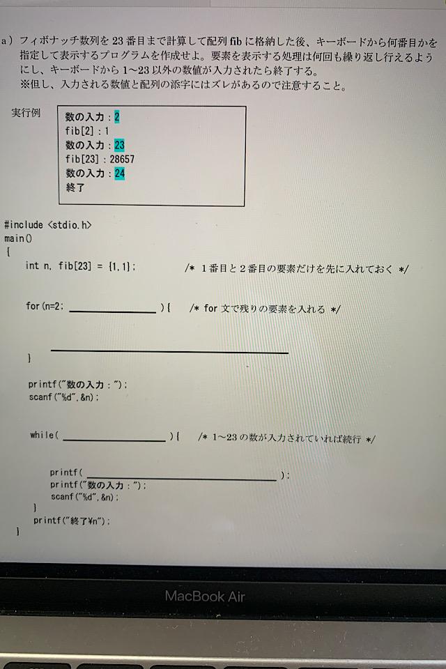 すみません、前回投稿に引き続き大学授業のCプログラミングの最終課題です、、 本当に意味がわからないですが、単位がどうしても欲しいです。 どうかお力添えをいただけますと幸いです、、 課題a)フィボナッチ数列を 23 番目まで計算して配列 fib に格納した後、キーボードから何番目かを 指定して表示するプログラムを作成せよ。要素を表示する処理は何回も繰り返し行えるよう にし、キーボードから 1~23 以外の数値が入力されたら終了する。 ※但し、入力される数値と配列の添字にはズレがあるので注意すること。 詳しくは、添付画像をご覧くださいませ。 よろしくお願いいたします。