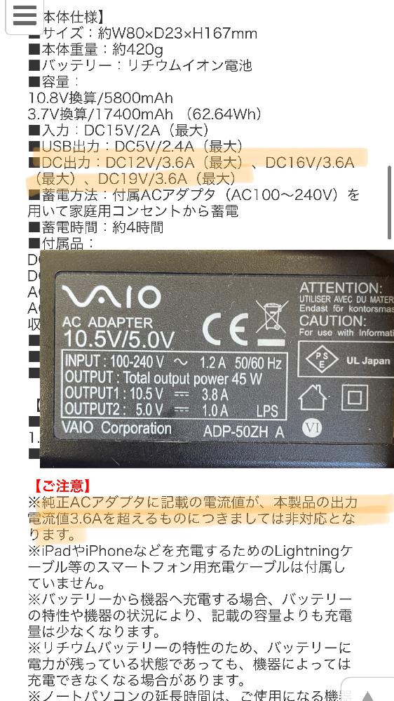 ノートパソコン用のモバイルバッテリー( https://direct.sanwa.co.jp/ItemPage/700-BTL033BK ) 購入を検討していますがどうやら、Aが異なり、端末が非対応のようです。 この場合非対応とはどういった意味なのでしょうか。 ・どうやっても使用することができない ・使用できるが給電・充電速度が遅い ・使用すると故障する可能性がある 等 電圧、電流など中学技術家庭の記憶を頼りに調べましたがよくわかりませんでした。電気機器に詳しい方優しくご教示いただけると幸いです。 最悪コンセント型のACアダプタ対応のバッテリーを購入しようと思いますがただでさえ大きいACアダプターにバッテリーを持ち歩くとかさばるため極力DCで直接PCに充電したいのですが.....