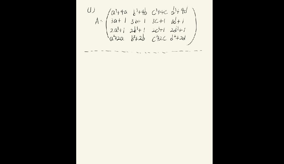 線形代数、vandermondeの行列式に関する質問です。 以下のような問いにあたり、しばらく頭を悩ませていたのですが一向に答えが浮かばなかったのでどなたか導出の方法を教えていただけないでしょうか。 自分が考えた道筋として、行列式を二つに分解して、中を入れ替えて-1をくくりだしたりスカラー量をくくりだしたりして同じ行列式にして足すのかなと考えたのですがうまい計算がなかなかできませんでした。答えは11 (a - b) (a - c) (a - d) (b - c) (b - d) (c - d)になり因数分解した綺麗な形になるそうですが...