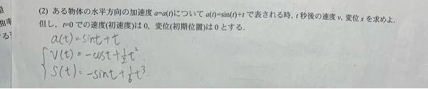物理 速度と加速度 写真の問題を教えてください。 初速度が0というのはt=0の時にv=0ということなので問題の答えはv(t)=-cost+1/2・t^2 +1 になりますか? またs(t)も同様にs(t)=-sint+1/6 ・t^3 +t になりますか ? 微分、積分
