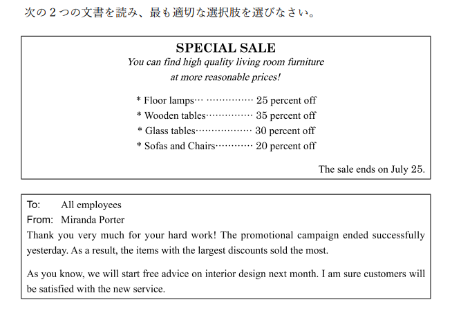 英語の選択問題で、画像を参考に適切な選択肢を選ぶ問題で答えを教えていただきたいです。わかる方お願いします。(https://d.kuku.lu/c27ce6f4a) 1.What is the advertisement for? (A) Store opening (B) A special offer (C) A furniture rental (D) New products 2.What will happen on July 25? (A)The sale will end. (B)New staff will join the store. (C)Ms. Porter will buy some furniture. (D)A new advertisement will come out. 3.What is the purpose of the e-mail? (A)To change a plan (B)To introduce a manager (C)To report results (D)To ask for some opinions 4.According to Ms. Porter, which items sold the most? (A)Floor lamps (B)Wooden tables (C)Glass tables (D)Sofas and Chairs 5. (A)A discount offer (B)Online service (C)Sales of a new product (D)Advice on design